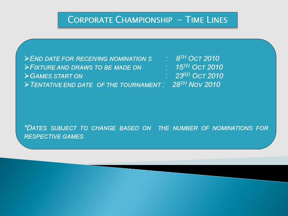 C ORPORATE C HAMPIONSHIP - T IME L INES E ND DATE FOR RECEIVING NOMINATION S : 8 TH O CT 2010 F IXTURE AND DRAWS TO BE MADE ON : 15 TH O CT 2010 G AMES START ON : 23 RD O CT 2010 T ENTATIVE END DATE OF THE TOURNAMENT : 28 TH N OV 2010 *D ATES SUBJECT TO CHANGE BASED ON THE NUMBER OF NOMINATIONS FOR RESPECTIVE GAMES