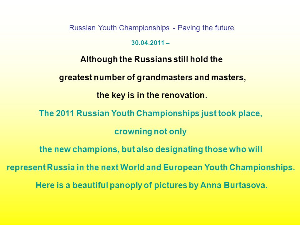 Russian Youth Championships - Paving the future 30.04.2011 – Although the Russians still hold the greatest number of grandmasters and masters, the key is in the renovation.