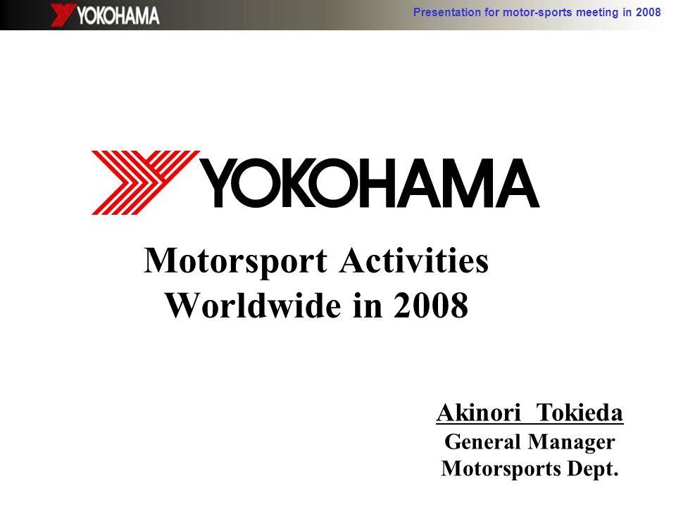 Presentation for motor-sports meeting in 2008 Motorsport Activities Worldwide in 2008 Akinori Tokieda General Manager Motorsports Dept.