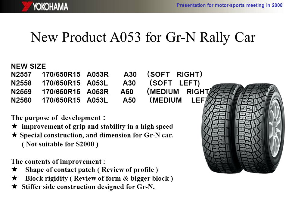 Presentation for motor-sports meeting in 2008 New Product A053 for Gr-N Rally Car NEW SIZE N2557 170/650R15 A053R A30 SOFT RIGHT N2558 170/650R15 A053L A30 SOFT LEFT) N2559 170/650R15 A053R A50 MEDIUM RIGHT N2560 170/650R15 A053L A50 MEDIUM LEFT The purpose of development improvement of grip and stability in a high speed Special construction, and dimension for Gr-N car.
