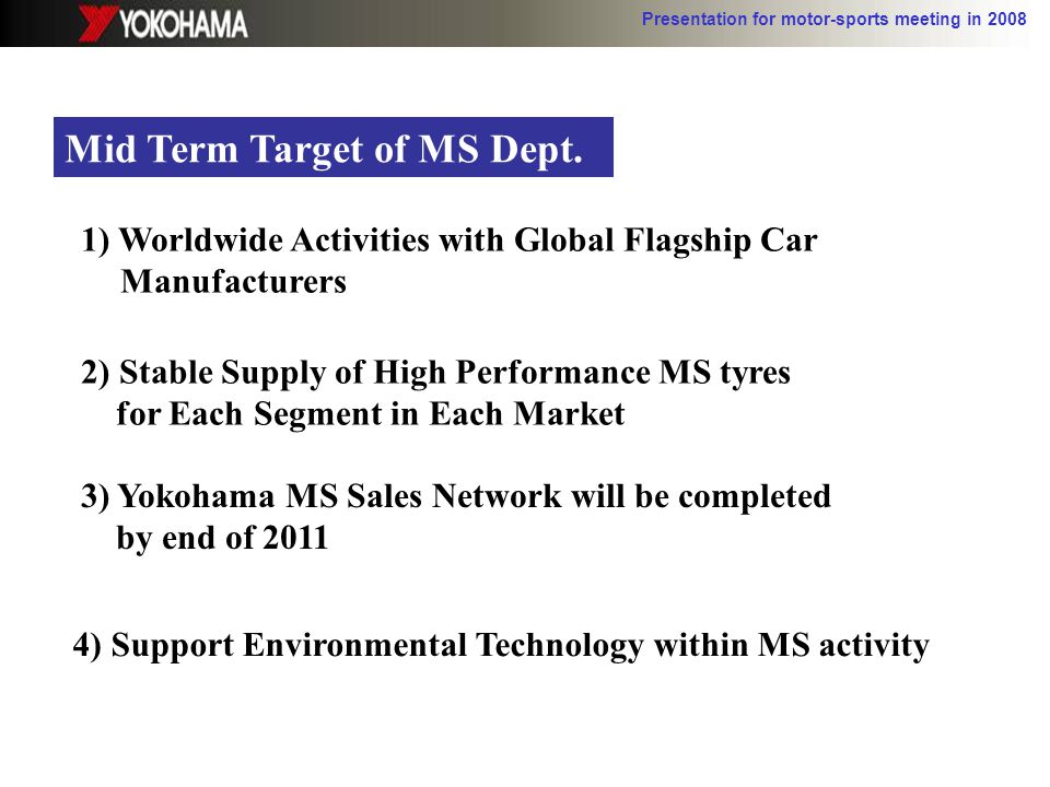 Presentation for motor-sports meeting in 2008 Mid Term Target of MS Dept. 1) Worldwide Activities with Global Flagship Car Manufacturers 2) Stable Sup