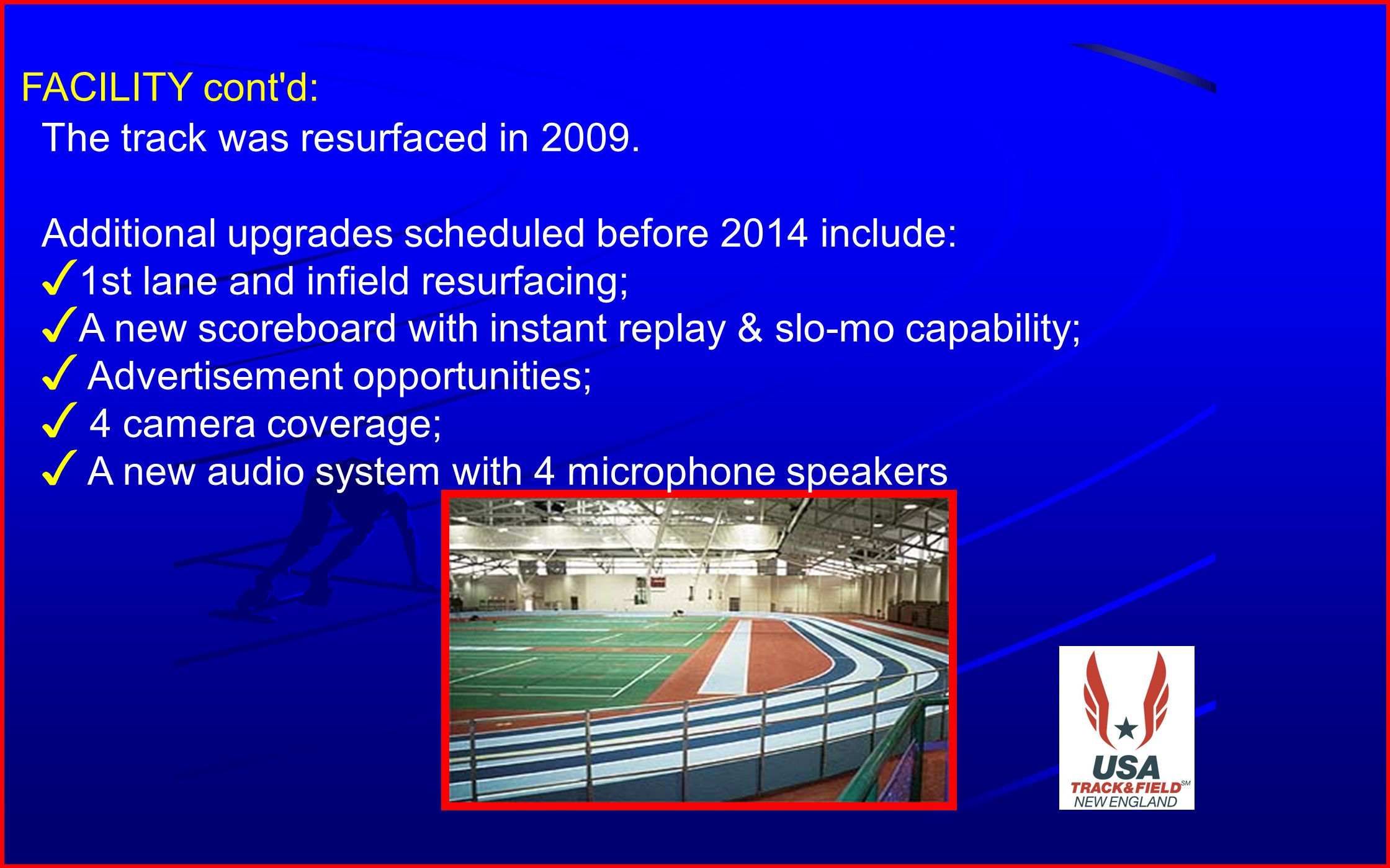 10 FACILITY cont'd: The track was resurfaced in 2009. Additional upgrades scheduled before 2014 include: 1st lane and infield resurfacing; A new score