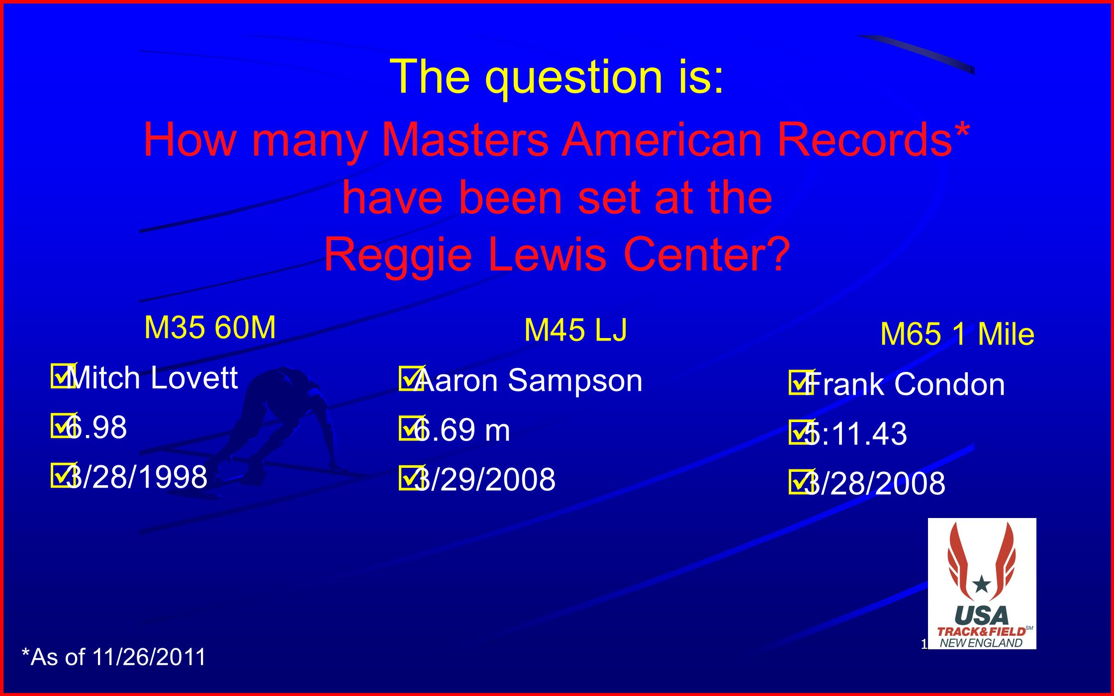 16 The question is: How many Masters American Records* have been set at the Reggie Lewis Center? M35 60M Mitch Lovett 6.98 3/28/1998 M45 LJ Aaron Samp