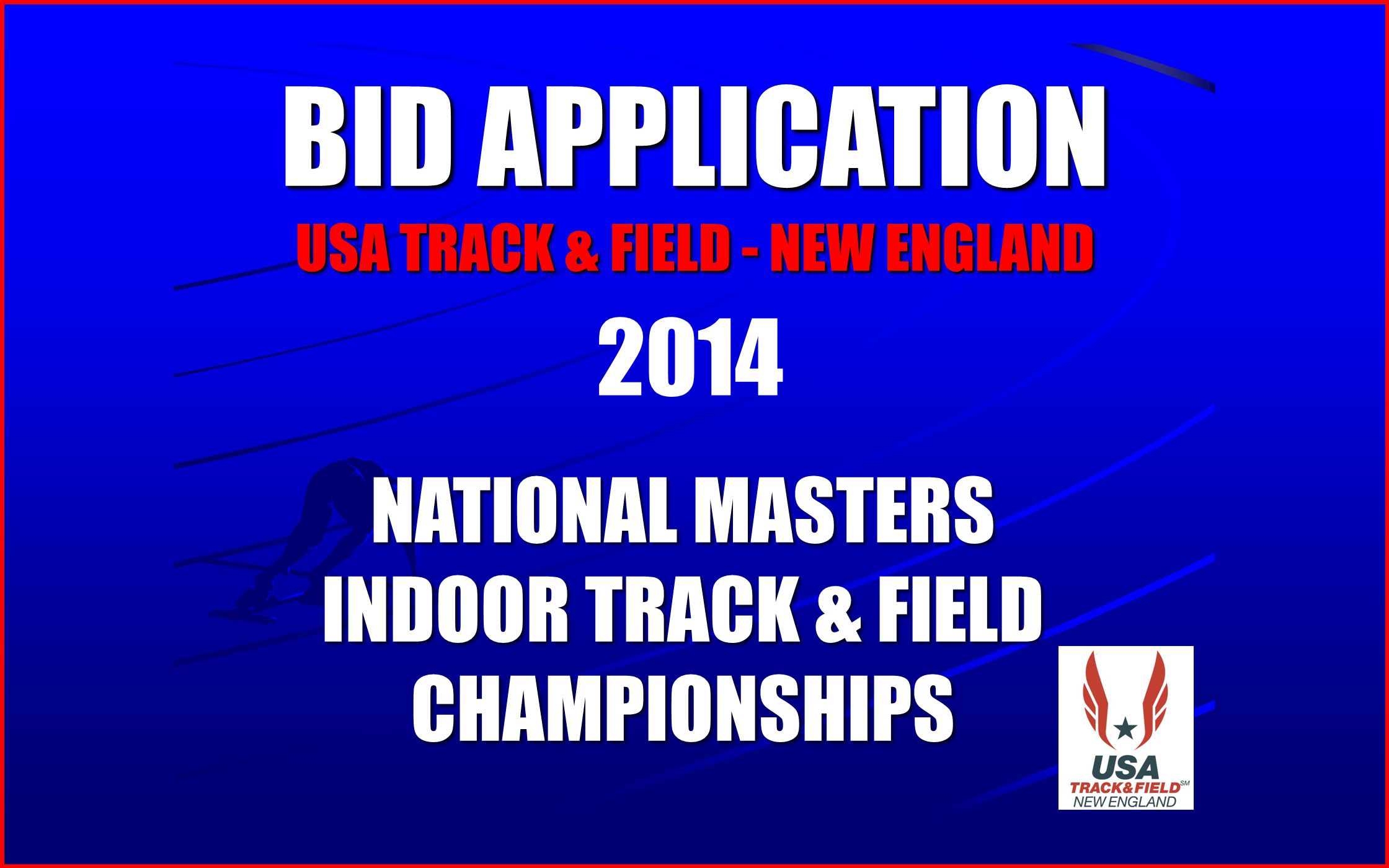 2 BID APPLICATION USA TRACK & FIELD - NEW ENGLAND BID APPLICATION USA TRACK & FIELD - NEW ENGLAND NATIONAL MASTERS INDOOR TRACK & FIELD CHAMPIONSHIPS NATIONAL MASTERS INDOOR TRACK & FIELD CHAMPIONSHIPS 2014