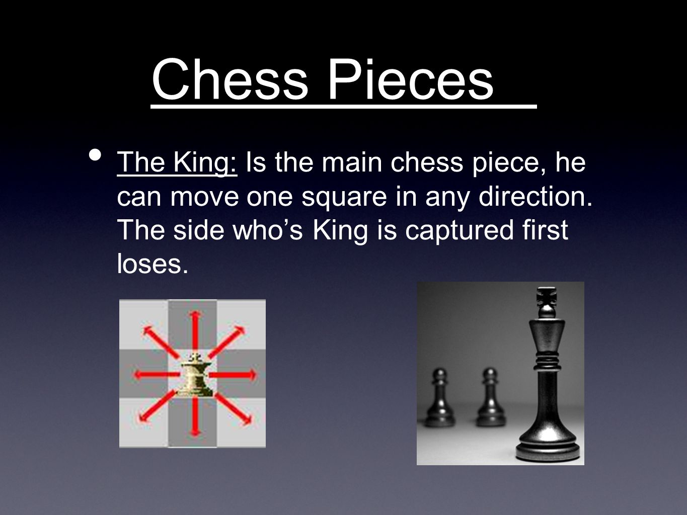 Chess Pieces The King: Is the main chess piece, he can move one square in any direction.