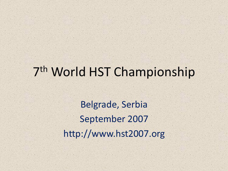 7 th World HST Championship Belgrade, Serbia September 2007 http://www.hst2007.org
