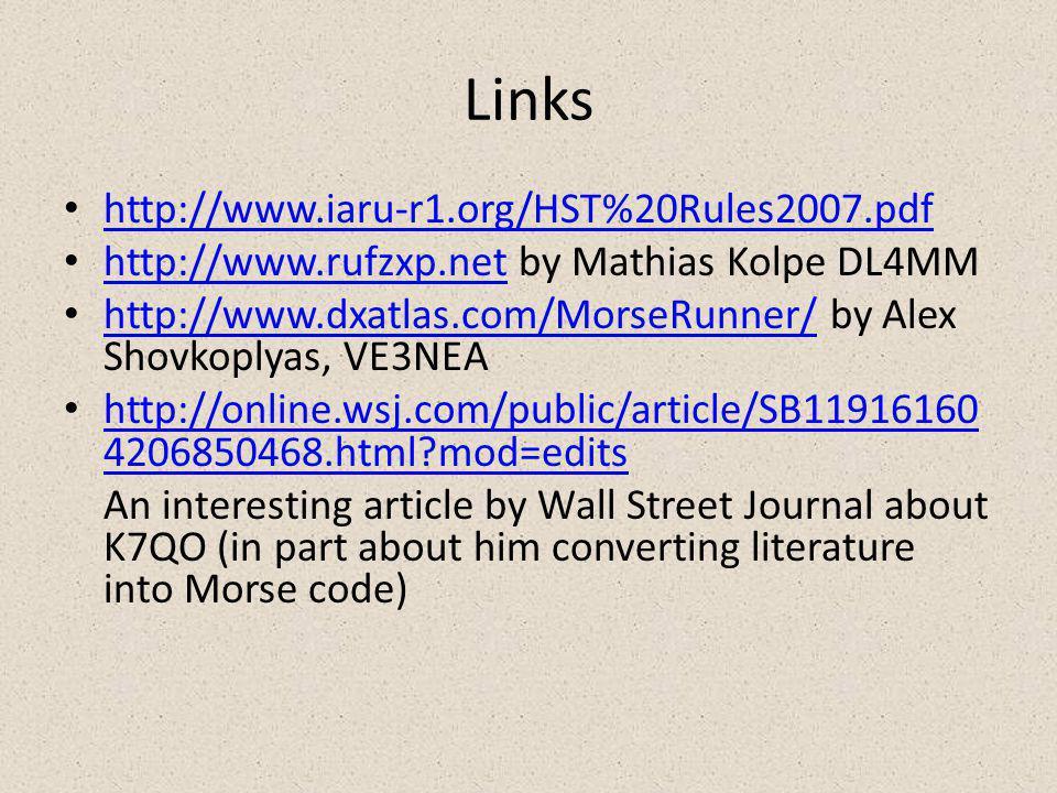 Links http://www.iaru-r1.org/HST%20Rules2007.pdf http://www.rufzxp.net by Mathias Kolpe DL4MM http://www.rufzxp.net http://www.dxatlas.com/MorseRunner/ by Alex Shovkoplyas, VE3NEA http://www.dxatlas.com/MorseRunner/ http://online.wsj.com/public/article/SB11916160 4206850468.html mod=edits http://online.wsj.com/public/article/SB11916160 4206850468.html mod=edits An interesting article by Wall Street Journal about K7QO (in part about him converting literature into Morse code)