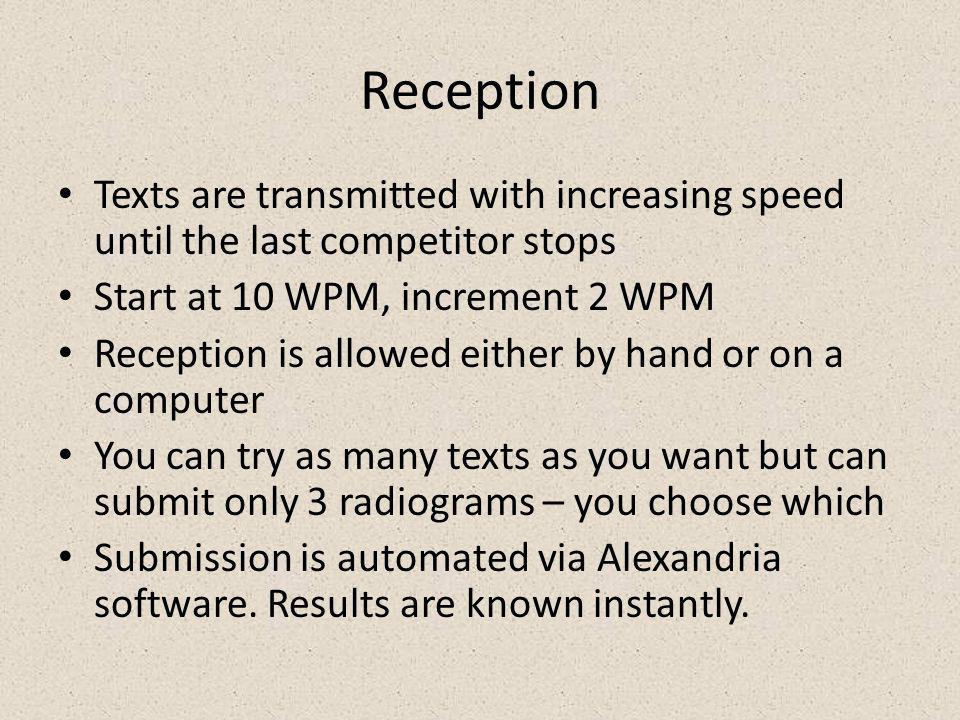 Reception Texts are transmitted with increasing speed until the last competitor stops Start at 10 WPM, increment 2 WPM Reception is allowed either by