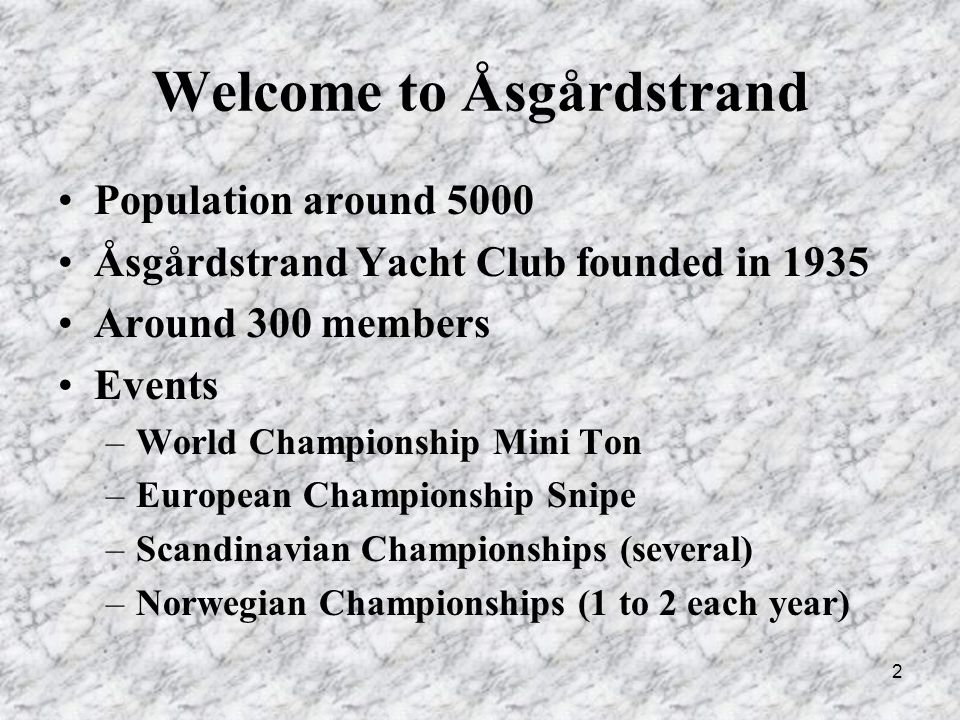 2 Welcome to Åsgårdstrand Population around 5000 Åsgårdstrand Yacht Club founded in 1935 Around 300 members Events –World Championship Mini Ton –European Championship Snipe –Scandinavian Championships (several) –Norwegian Championships (1 to 2 each year)