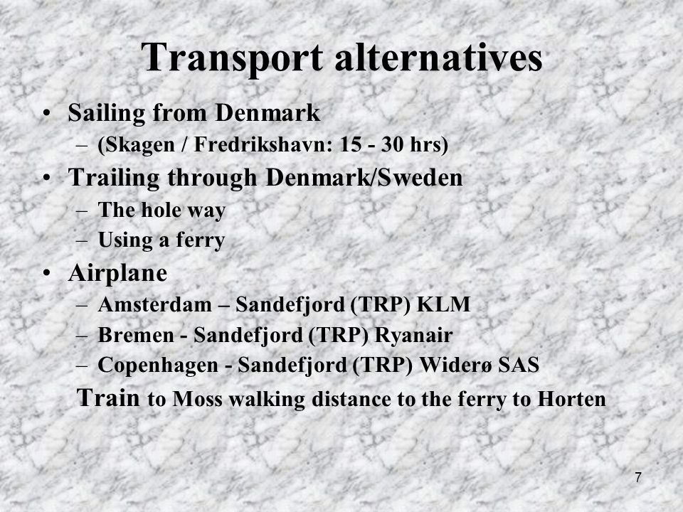 7 Transport alternatives Sailing from Denmark –(Skagen / Fredrikshavn: hrs) Trailing through Denmark/Sweden –The hole way –Using a ferry Airplane –Amsterdam – Sandefjord (TRP) KLM –Bremen - Sandefjord (TRP) Ryanair –Copenhagen - Sandefjord (TRP) Widerø SAS Train to Moss walking distance to the ferry to Horten