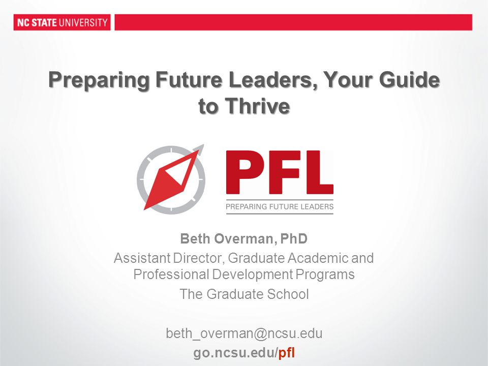Preparing Future Leaders, Your Guide to Thrive Beth Overman, PhD Assistant Director, Graduate Academic and Professional Development Programs The Graduate School beth_overman@ncsu.edu go.ncsu.edu/pfl