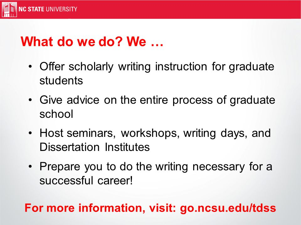 Offer scholarly writing instruction for graduate students Give advice on the entire process of graduate school Host seminars, workshops, writing days, and Dissertation Institutes Prepare you to do the writing necessary for a successful career.