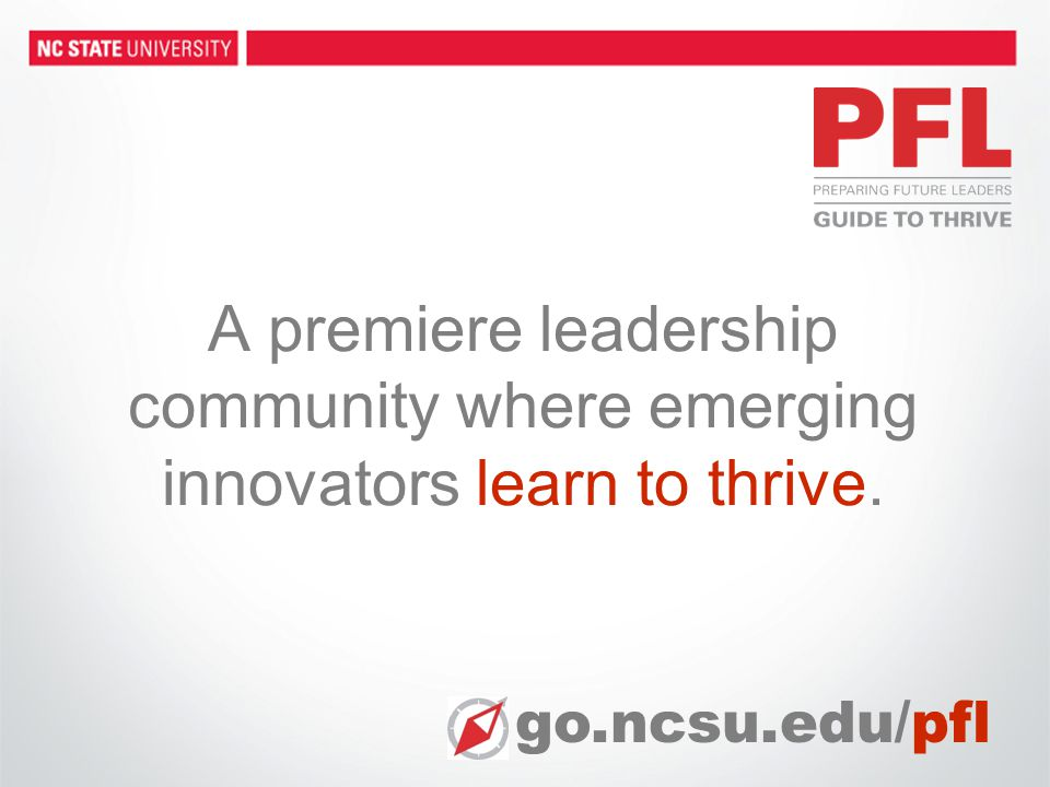 A premiere leadership community where emerging innovators learn to thrive. go.ncsu.edu/pfl