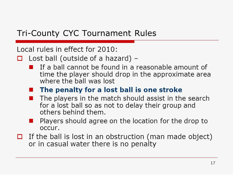 17 Tri-County CYC Tournament Rules Local rules in effect for 2010: Lost ball (outside of a hazard) – If a ball cannot be found in a reasonable amount of time the player should drop in the approximate area where the ball was lost The penalty for a lost ball is one stroke The players in the match should assist in the search for a lost ball so as not to delay their group and others behind them.