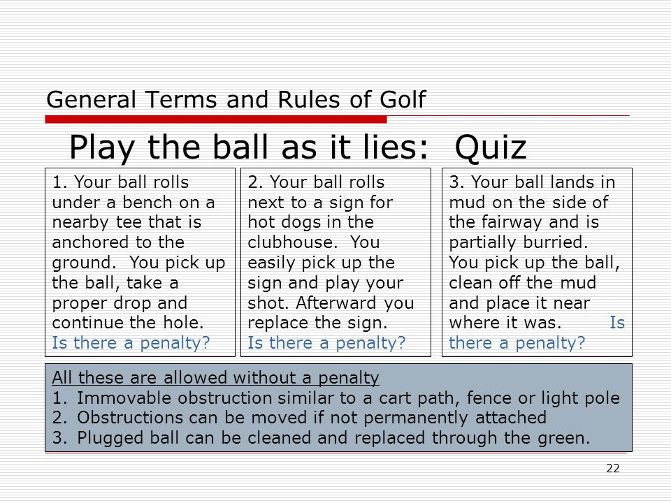 22 General Terms and Rules of Golf Play the ball as it lies: Quiz 1.