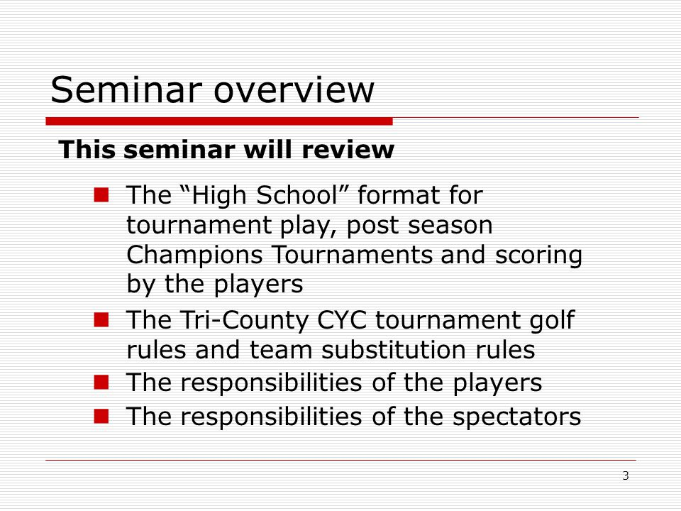 3 Seminar overview This seminar will review The High School format for tournament play, post season Champions Tournaments and scoring by the players The Tri-County CYC tournament golf rules and team substitution rules The responsibilities of the players The responsibilities of the spectators