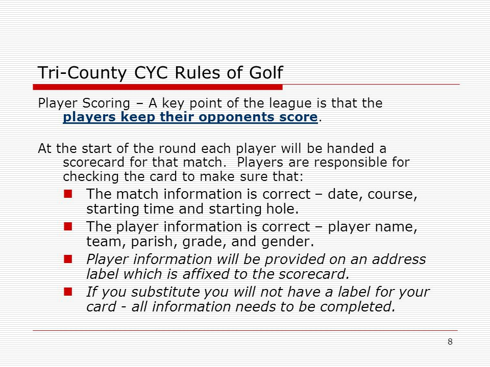 8 Tri-County CYC Rules of Golf Player Scoring – A key point of the league is that the players keep their opponents score.