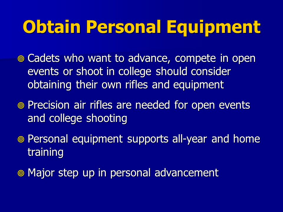 Obtain Personal Equipment Cadets who want to advance, compete in open events or shoot in college should consider obtaining their own rifles and equipm