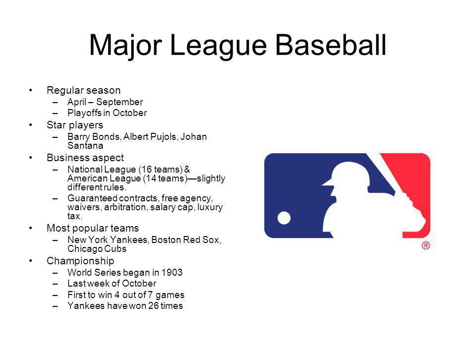 Major League Baseball Regular season –April – September –Playoffs in October Star players –Barry Bonds, Albert Pujols, Johan Santana Business aspect –National League (16 teams) & American League (14 teams)slightly different rules.