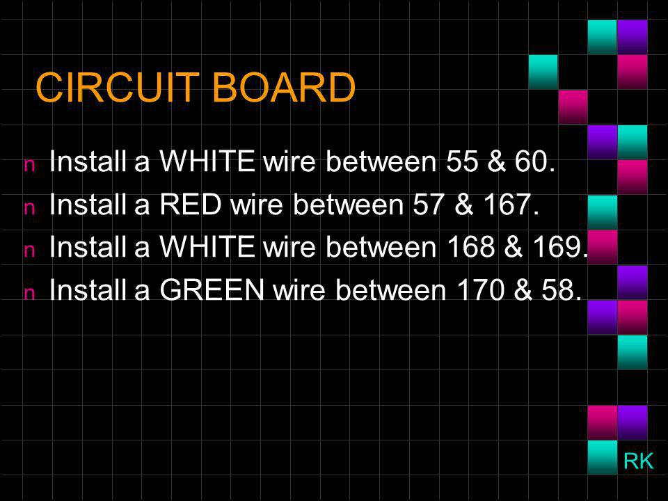 CIRCUIT BOARD n Install a WHITE wire between 55 & 60.