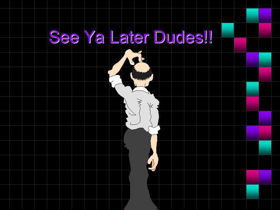 See Ya Later Dudes!!