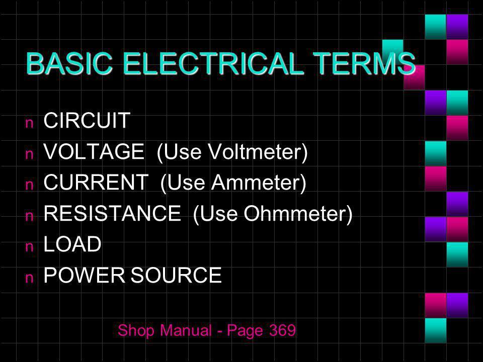 BASIC ELECTRICAL TERMS n CIRCUIT n VOLTAGE (Use Voltmeter) n CURRENT (Use Ammeter) n RESISTANCE (Use Ohmmeter) n LOAD n POWER SOURCE Shop Manual - Pag