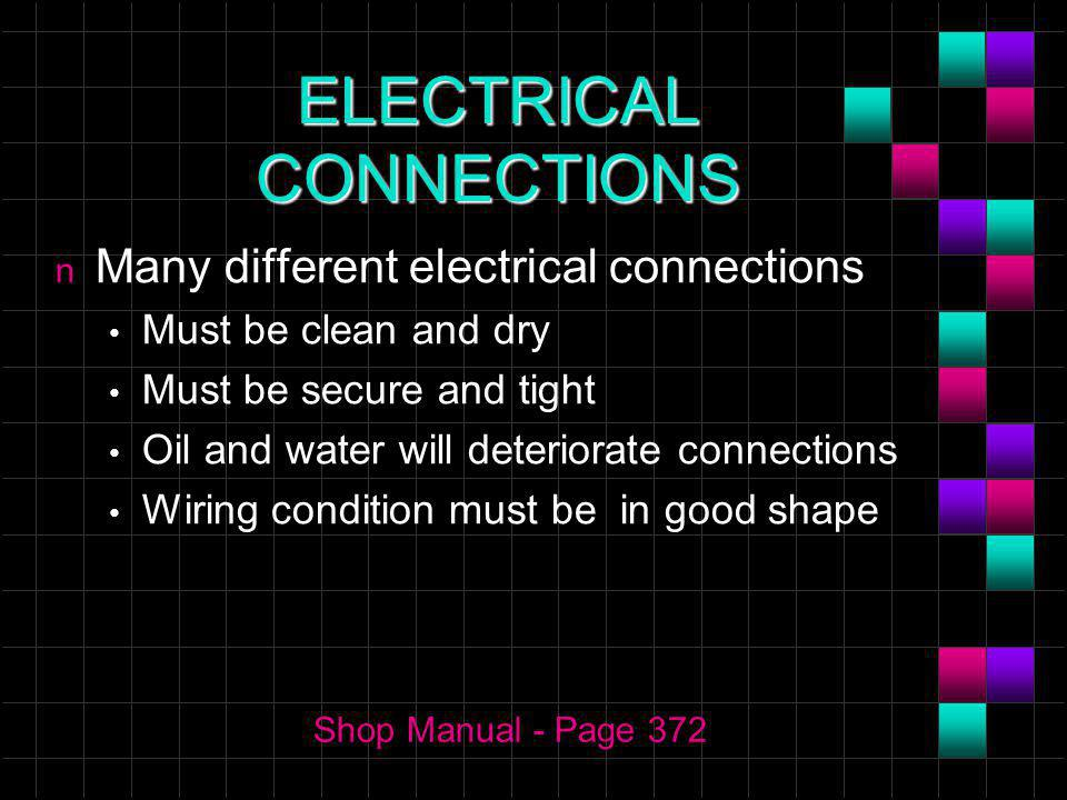 ELECTRICAL CONNECTIONS n Many different electrical connections Must be clean and dry Must be secure and tight Oil and water will deteriorate connections Wiring condition must be in good shape Shop Manual - Page 372