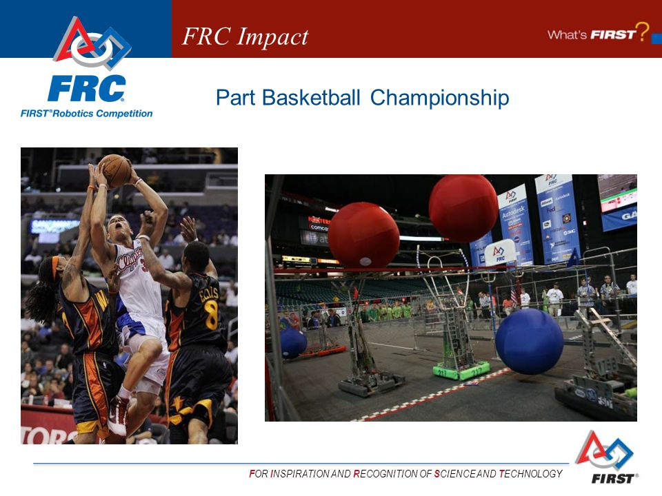 F OR I NSPIRATION AND R ECOGNITION OF S CIENCE AND T ECHNOLOGY Part Basketball Championship FRC Impact