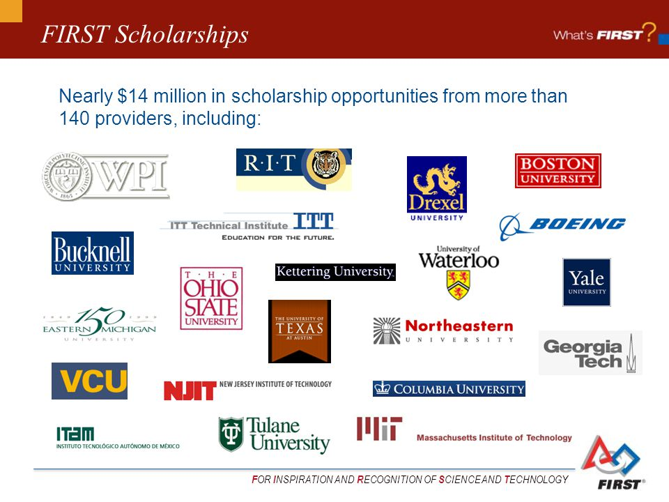 F OR I NSPIRATION AND R ECOGNITION OF S CIENCE AND T ECHNOLOGY FIRST Scholarships Nearly $14 million in scholarship opportunities from more than 140 providers, including:
