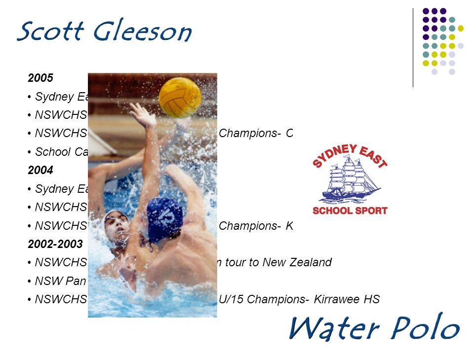 2005 Sydney East SSA NSWCHSSA 1st Water Polo team NSWCHSSA Water Polo knockout Champions- Captain Kirrawee HS School Captain Kirrawee HS 2004 Sydney East SSA NSWCHSSA 2nd Water Polo team NSWCHSSA Water Polo knockout Champions- Kirrawee HS 2002-2003 NSWCHSSA U/15 Water Polo team tour to New Zealand NSW Pan Pacific Youth Games NSWCHSSA Water Polo knockout U/15 Champions- Kirrawee HS