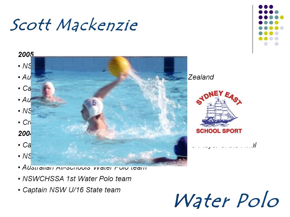 2005 NSW All-schools Water Polo team Australian All-schools Water Polo team to tour New Zealand Caringbah HS Sportsman of the Year Australian U/17 Water Polo team NSWIS Scholarship holder 2003-2005 Cronulla National League team 2004 Captain Sydney East SSA – State Champions, MVP & Player of the Final NSW All-schools Water Polo team Australian All-schools Water Polo team NSWCHSSA 1st Water Polo team Captain NSW U/16 State team
