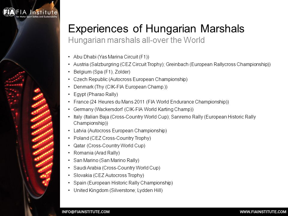 Experiences of Hungarian Marshals Hungarian marshals all-over the World Abu Dhabi (Yas Marina Circuit (F1)) Austria (Salzburgring (CEZ Circuit Trophy); Greinbach (European Rallycross Championship)) Belgium (Spa (F1), Zolder) Czech Republic (Autocross European Championship) Denmark (Thy (CIK-FIA European Champ.)) Egypt (Pharao Rally) France (24 Heures du Mans 2011 (FIA World Endurance Championship)) Germany (Wackersdorf (CIK-FIA World Karting Champ)) Italy (Italian Baja (Cross-Country World Cup); Sanremo Rally (European Historic Rally Championship)) Latvia (Autocross European Championship) Poland (CEZ Cross-Country Trophy) Qatar (Cross-Country World Cup) Romania (Arad Rally) San Marino (San Marino Rally) Saudi Arabia (Cross-Country World Cup) Slovakia (CEZ Autocross Trophy) Spain (European Historic Rally Championship) United Kingdom (Silverstone; Lydden Hill)