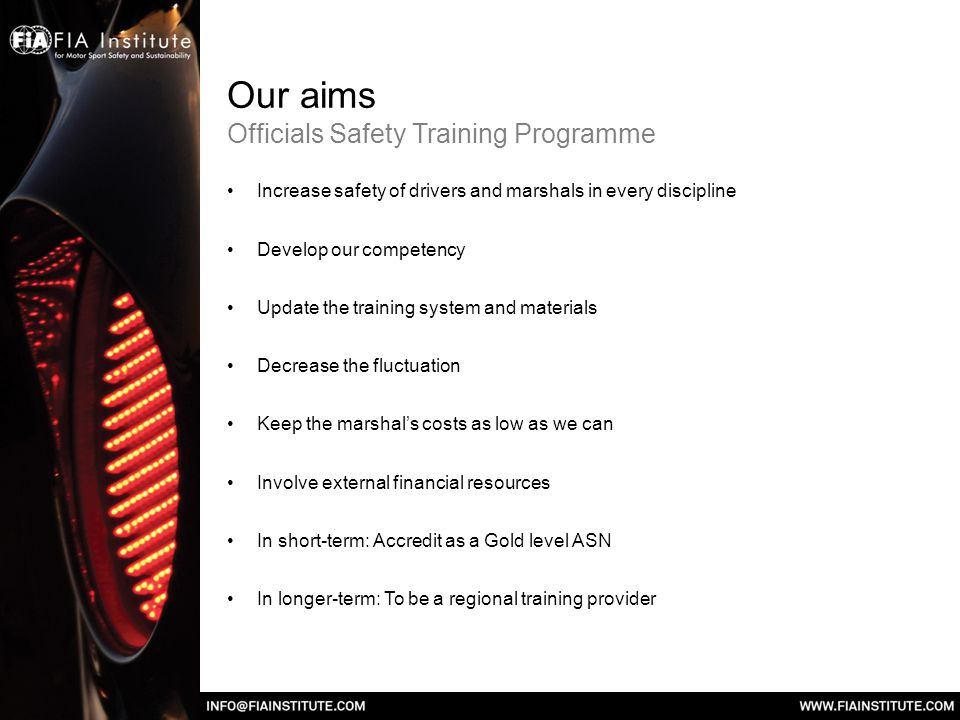 Our aims Officials Safety Training Programme Increase safety of drivers and marshals in every discipline Develop our competency Update the training system and materials Decrease the fluctuation Keep the marshals costs as low as we can Involve external financial resources In short-term: Accredit as a Gold level ASN In longer-term: To be a regional training provider