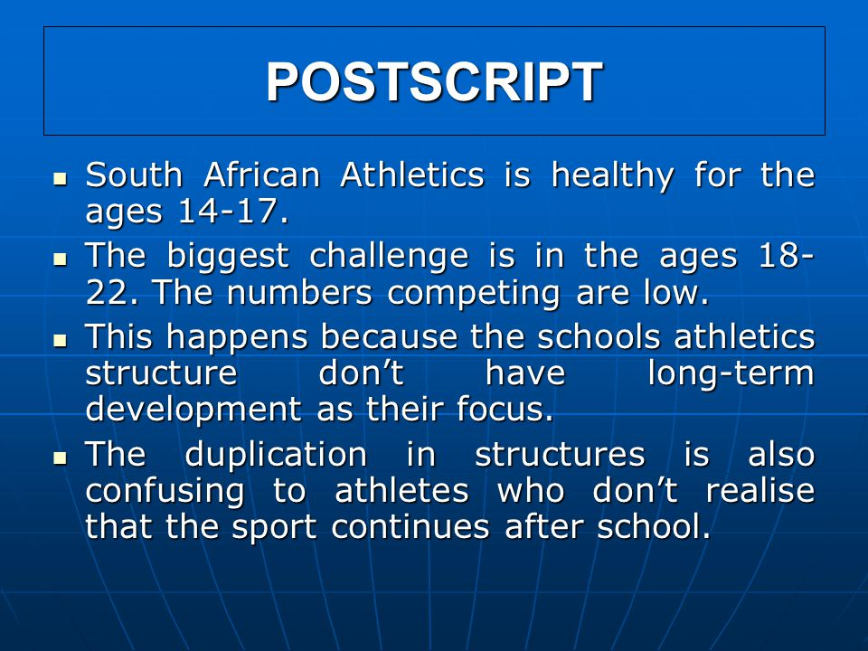 POSTSCRIPT South African Athletics is healthy for the ages 14-17. South African Athletics is healthy for the ages 14-17. The biggest challenge is in t