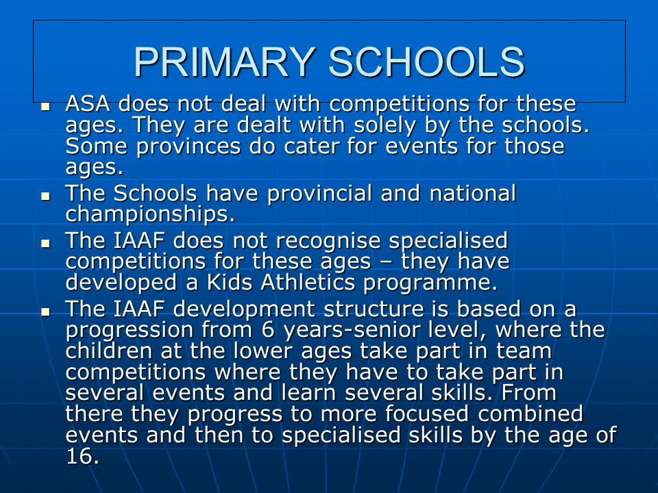 PRIMARY SCHOOLS ASA does not deal with competitions for these ages. They are dealt with solely by the schools. Some provinces do cater for events for