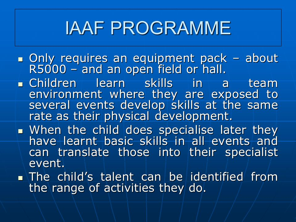IAAF PROGRAMME Only requires an equipment pack – about R5000 – and an open field or hall. Only requires an equipment pack – about R5000 – and an open