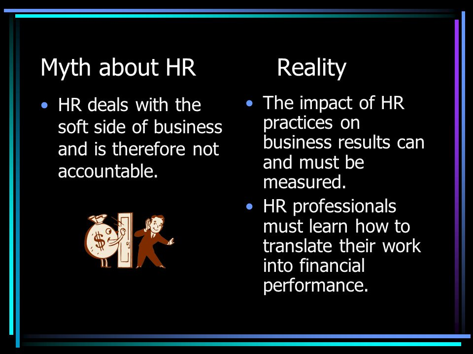 Myth about HRReality HR deals with the soft side of business and is therefore not accountable. The impact of HR practices on business results can and