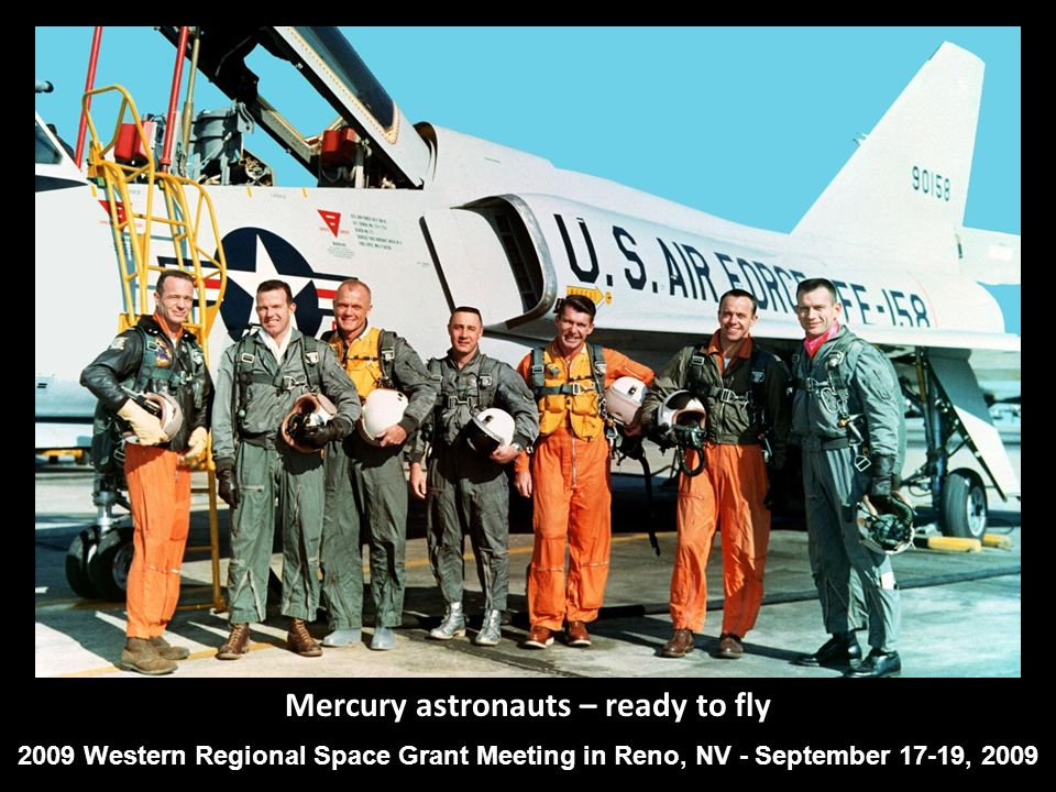 Mercury astronauts – ready to fly 2009 Western Regional Space Grant Meeting in Reno, NV - September 17-19, 2009