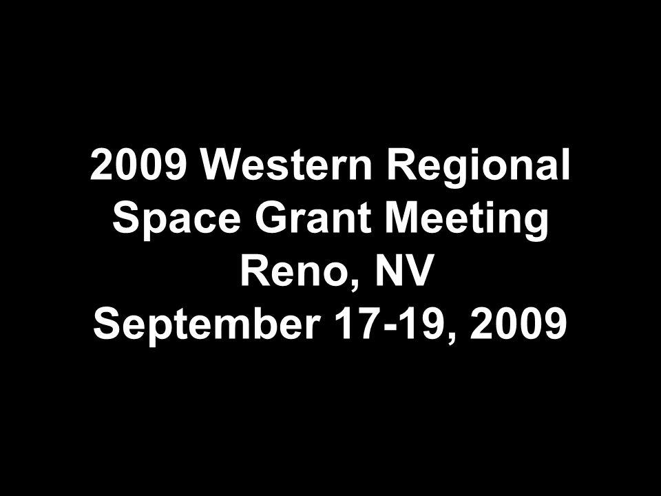 2009 Western Regional Space Grant Meeting Reno, NV September 17-19, 2009