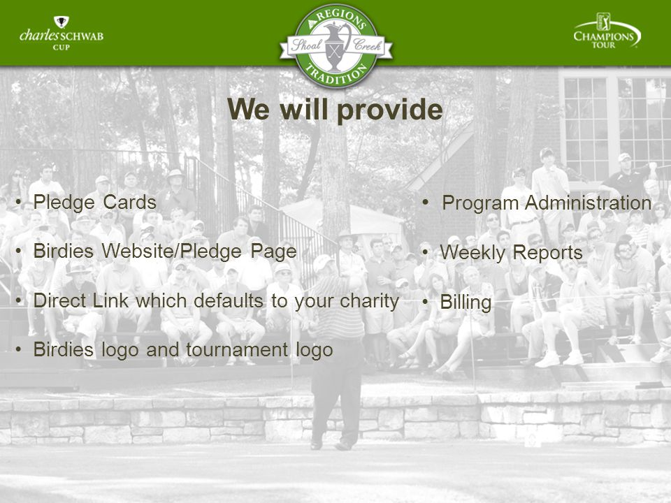 We will provide Pledge Cards Birdies Website/Pledge Page Direct Link which defaults to your charity Birdies logo and tournament logo Program Administration Weekly Reports Billing