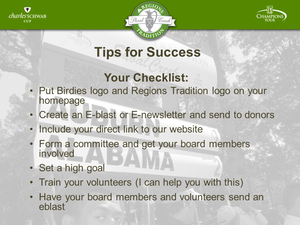 Tips for Success Your Checklist: Put Birdies logo and Regions Tradition logo on your homepage Create an E-blast or E-newsletter and send to donors Include your direct link to our website Form a committee and get your board members involved Set a high goal Train your volunteers (I can help you with this) Have your board members and volunteers send an eblast