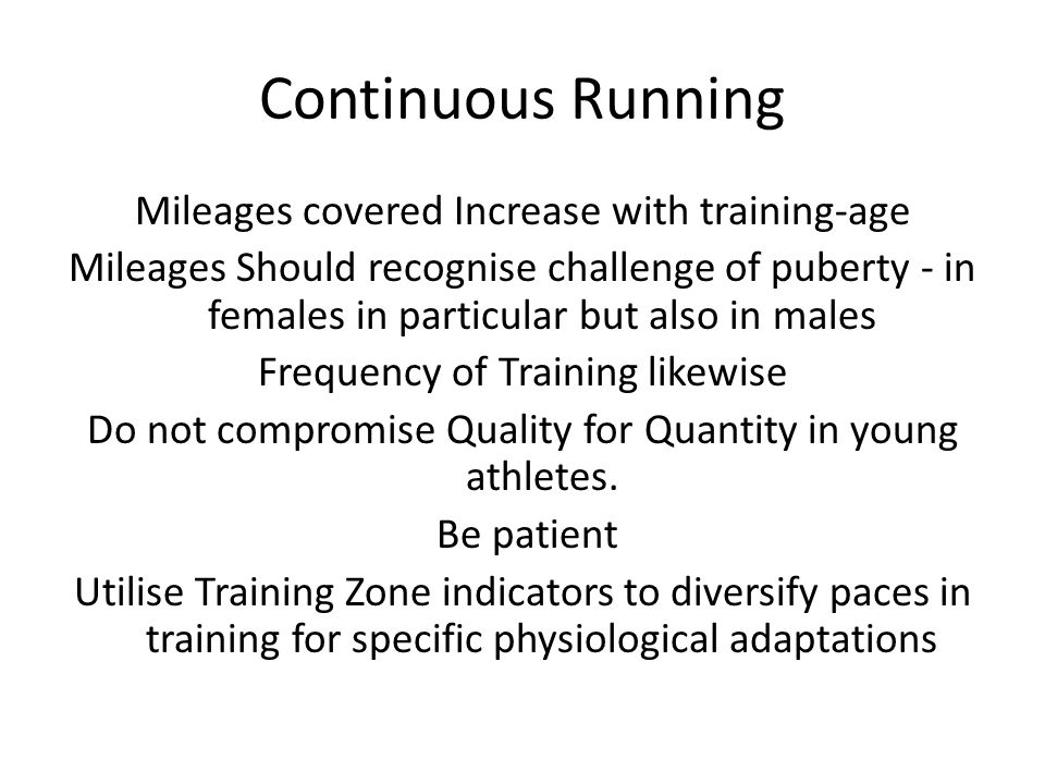 Continuous Running Mileages covered Increase with training-age Mileages Should recognise challenge of puberty - in females in particular but also in m