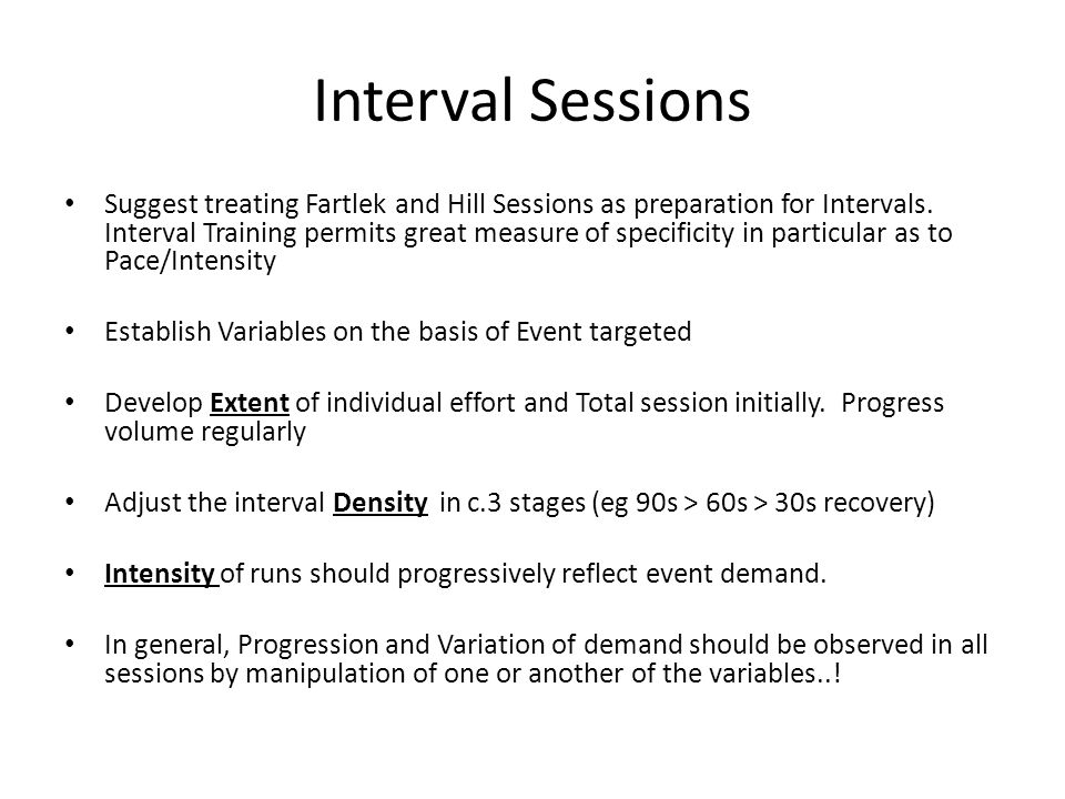 Interval Sessions Suggest treating Fartlek and Hill Sessions as preparation for Intervals.