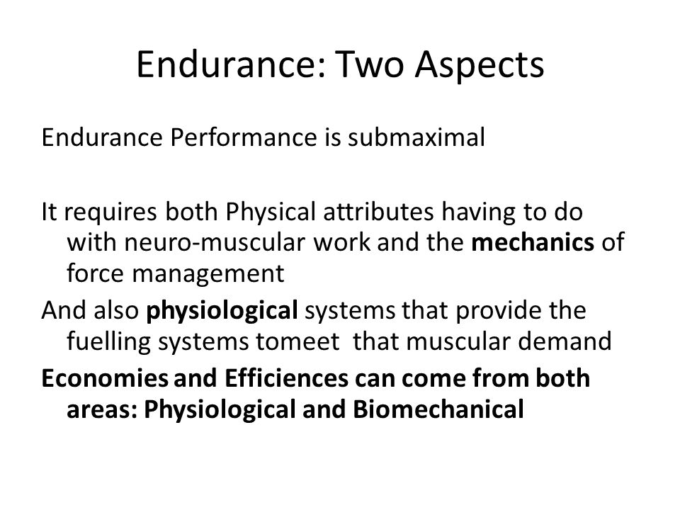 Endurance: Two Aspects Endurance Performance is submaximal It requires both Physical attributes having to do with neuro-muscular work and the mechanic
