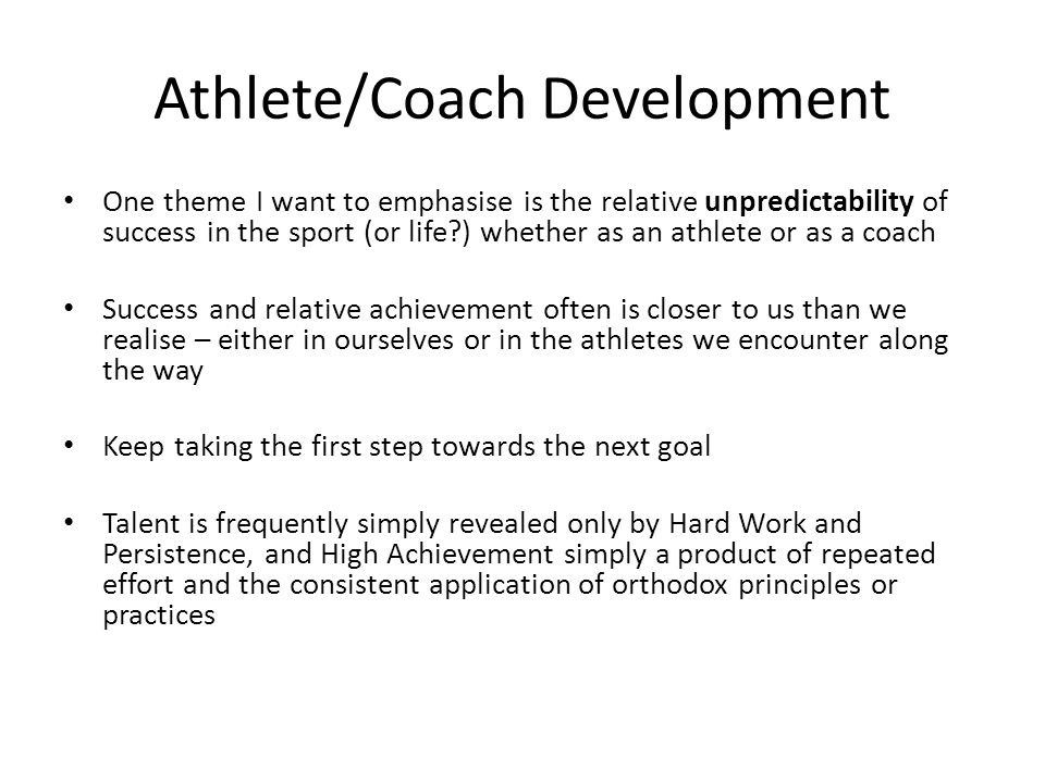 Athlete/Coach Development One theme I want to emphasise is the relative unpredictability of success in the sport (or life?) whether as an athlete or a