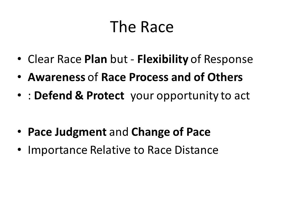 The Race Clear Race Plan but - Flexibility of Response Awareness of Race Process and of Others : Defend & Protect your opportunity to act Pace Judgmen