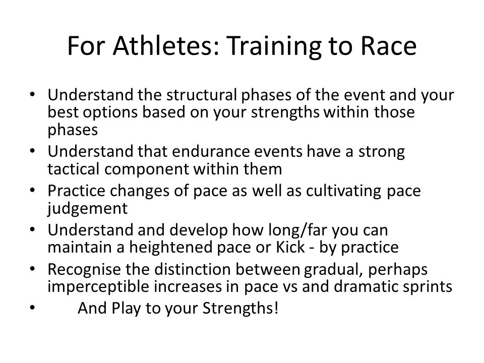 For Athletes: Training to Race Understand the structural phases of the event and your best options based on your strengths within those phases Underst