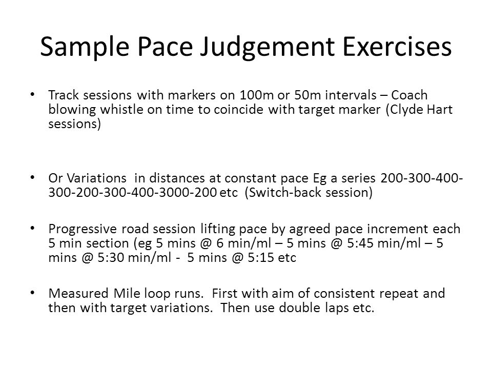 Sample Pace Judgement Exercises Track sessions with markers on 100m or 50m intervals – Coach blowing whistle on time to coincide with target marker (Clyde Hart sessions) Or Variations in distances at constant pace Eg a series 200-300-400- 300-200-300-400-3000-200 etc (Switch-back session) Progressive road session lifting pace by agreed pace increment each 5 min section (eg 5 mins @ 6 min/ml – 5 mins @ 5:45 min/ml – 5 mins @ 5:30 min/ml - 5 mins @ 5:15 etc Measured Mile loop runs.