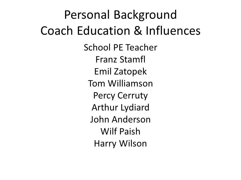 Personal Background Coach Education & Influences School PE Teacher Franz Stamfl Emil Zatopek Tom Williamson Percy Cerruty Arthur Lydiard John Anderson Wilf Paish Harry Wilson