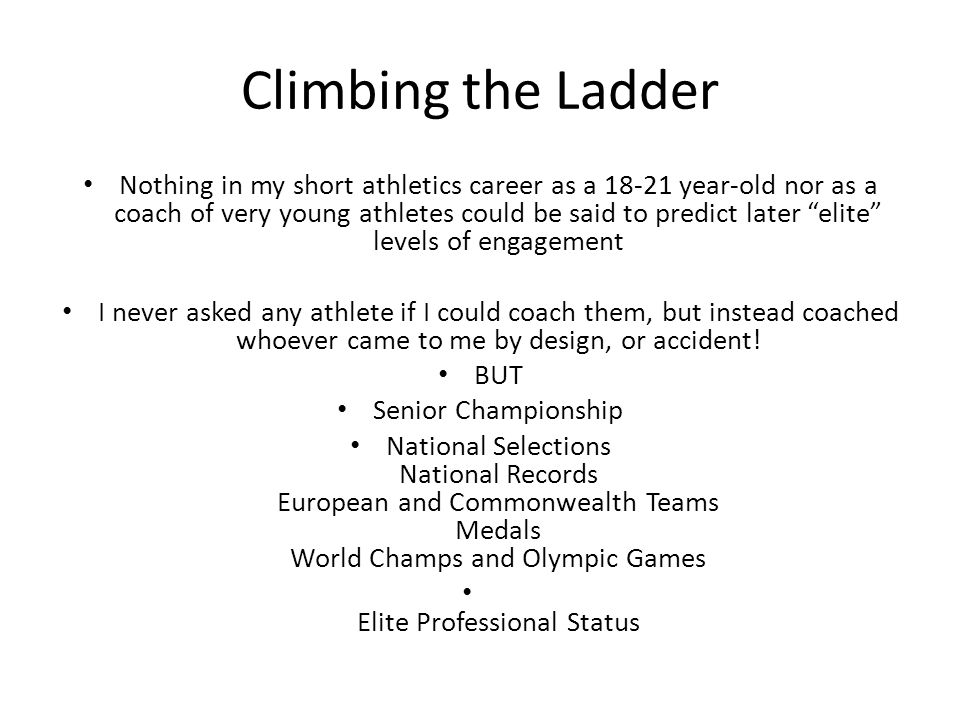 Climbing the Ladder Nothing in my short athletics career as a 18-21 year-old nor as a coach of very young athletes could be said to predict later elit